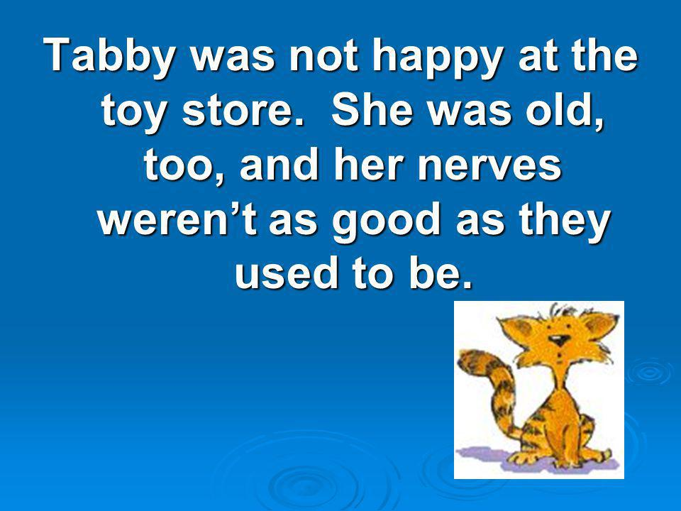 Tabby was not happy at the toy store. She was old, too, and her nerves weren't as good as they used to be.