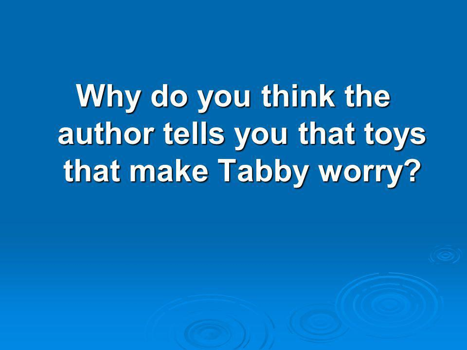 Why do you think the author tells you that toys that make Tabby worry?