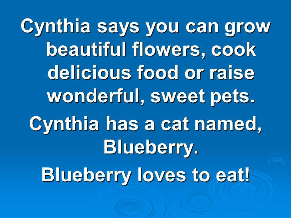 Cynthia says you can grow beautiful flowers, cook delicious food or raise wonderful, sweet pets. Cynthia has a cat named, Blueberry. Blueberry loves t