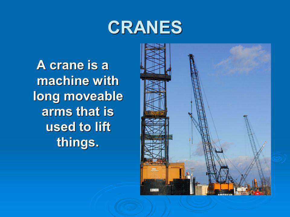 CRANES A crane is a machine with long moveable arms that is used to lift things.