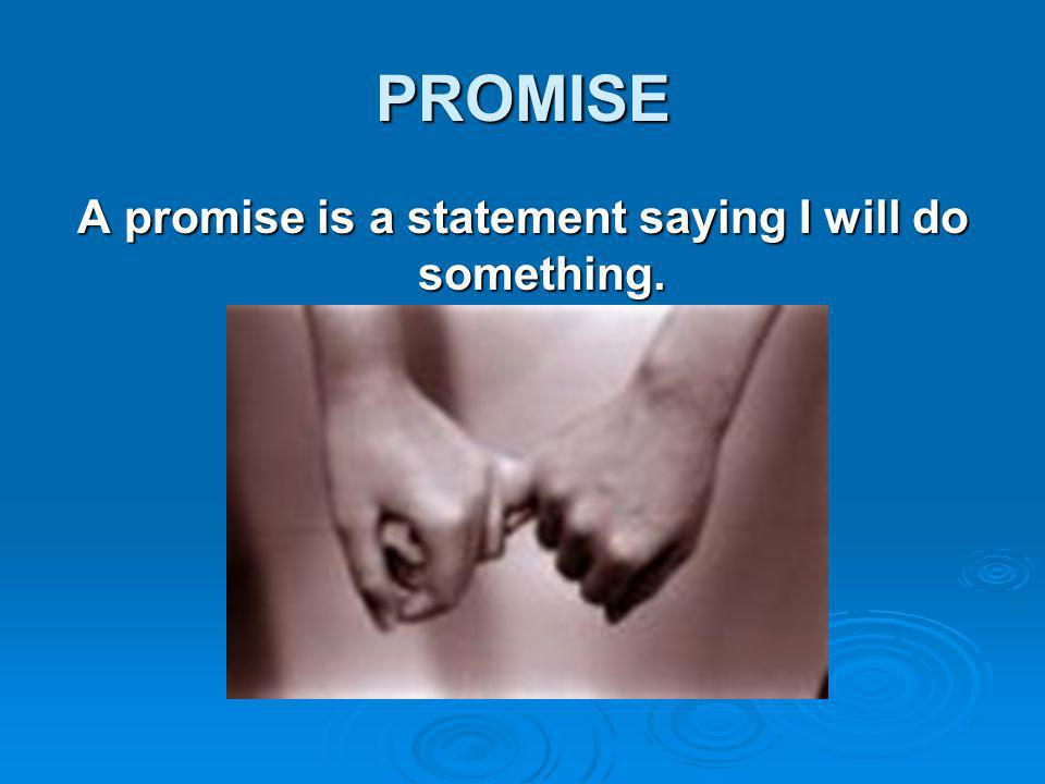 PROMISE A promise is a statement saying I will do something.