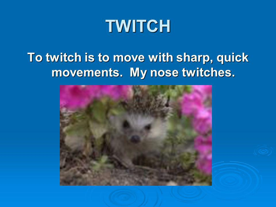 TWITCH To twitch is to move with sharp, quick movements. My nose twitches.