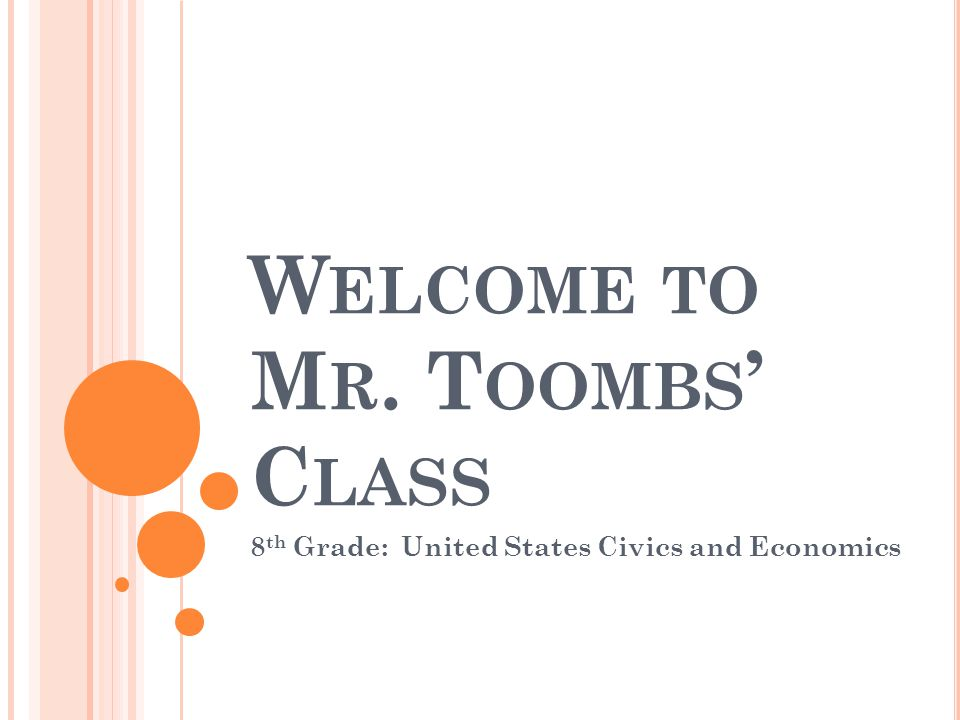 W ELCOME TO M R. T OOMBS ' C LASS 8 th Grade: United States Civics and Economics