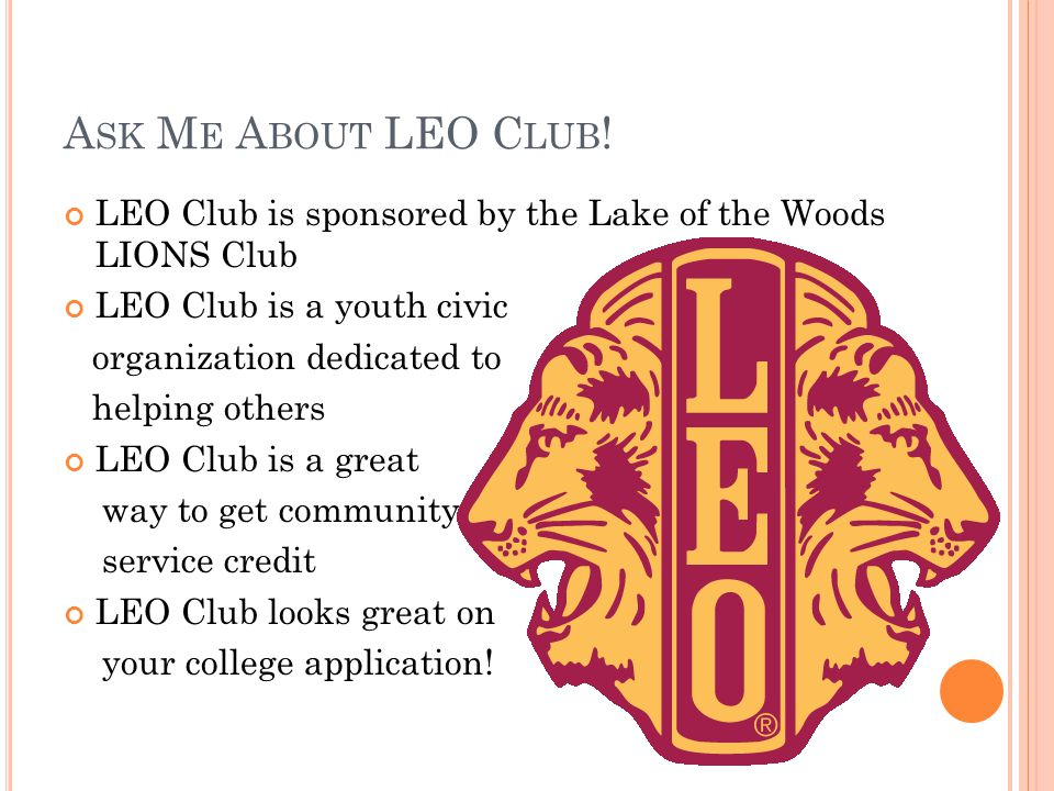 A SK M E A BOUT LEO C LUB ! LEO Club is sponsored by the Lake of the Woods LIONS Club LEO Club is a youth civic organization dedicated to helping othe