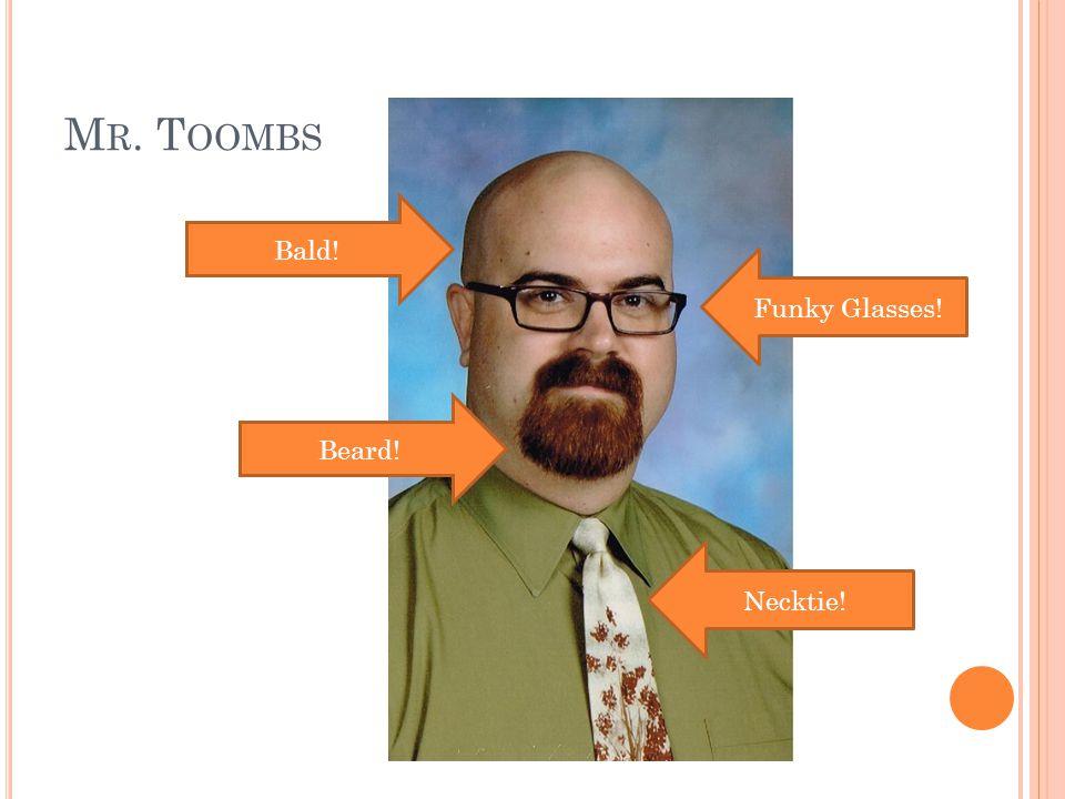 M R. T OOMBS Bald! Beard! Funky Glasses! Necktie!