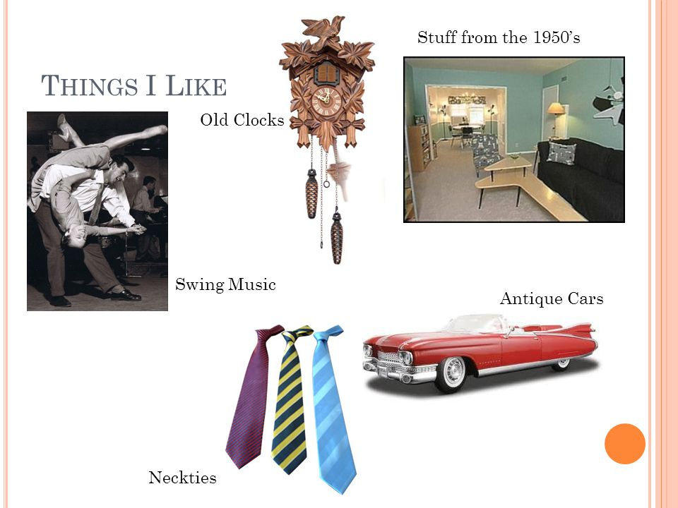 T HINGS I L IKE : Old Clocks Stuff from the 1950's Antique Cars Neckties Swing Music