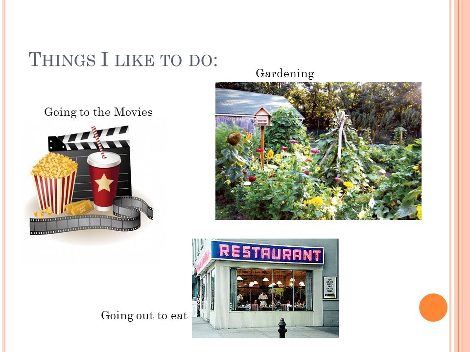 T HINGS I LIKE TO DO : Gardening Going to the Movies Going out to eat