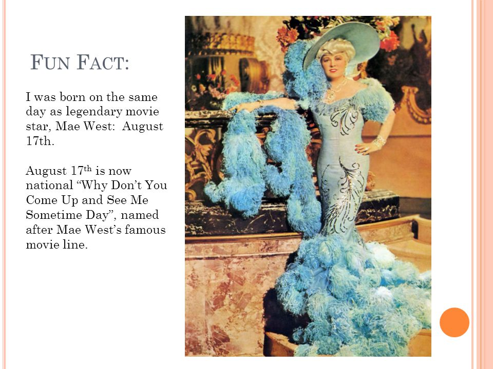 F UN F ACT : I was born on the same day as legendary movie star, Mae West: August 17th.