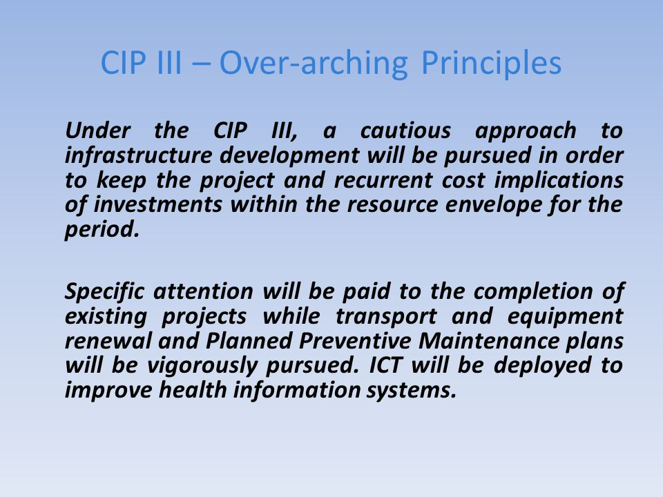 CIP III – Over-arching Principles Under the CIP III, a cautious approach to infrastructure development will be pursued in order to keep the project and recurrent cost implications of investments within the resource envelope for the period.