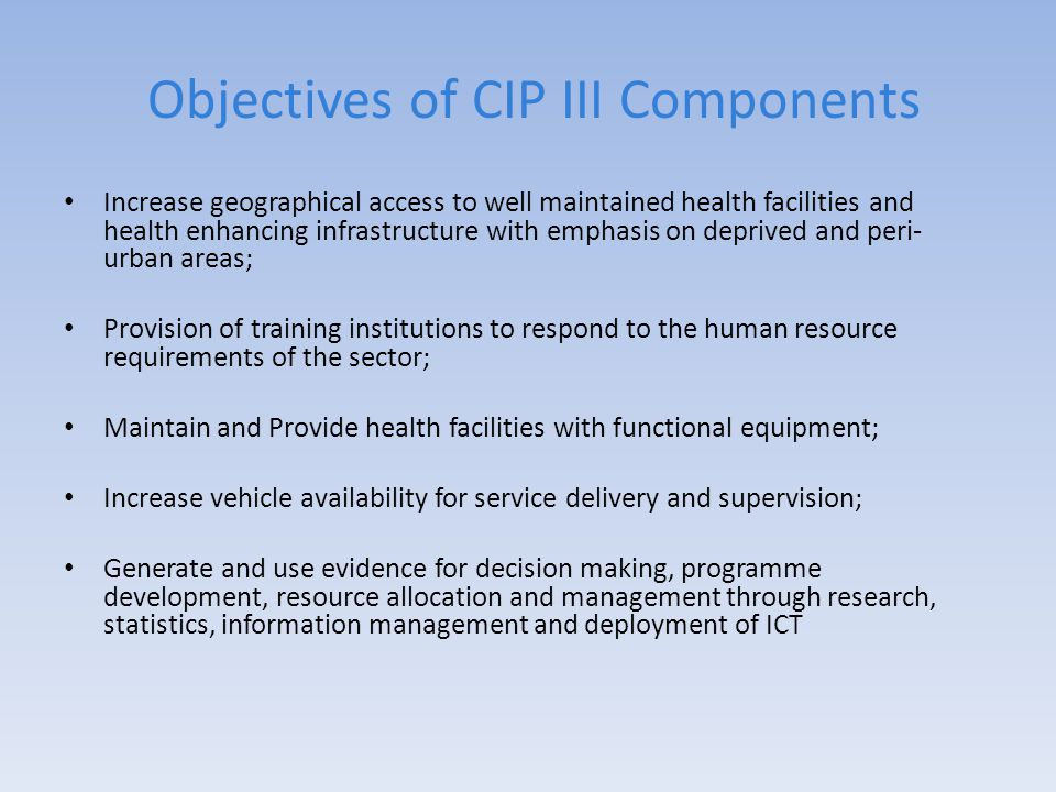 Objectives of CIP III Components Increase geographical access to well maintained health facilities and health enhancing infrastructure with emphasis on deprived and peri- urban areas; Provision of training institutions to respond to the human resource requirements of the sector; Maintain and Provide health facilities with functional equipment; Increase vehicle availability for service delivery and supervision; Generate and use evidence for decision making, programme development, resource allocation and management through research, statistics, information management and deployment of ICT
