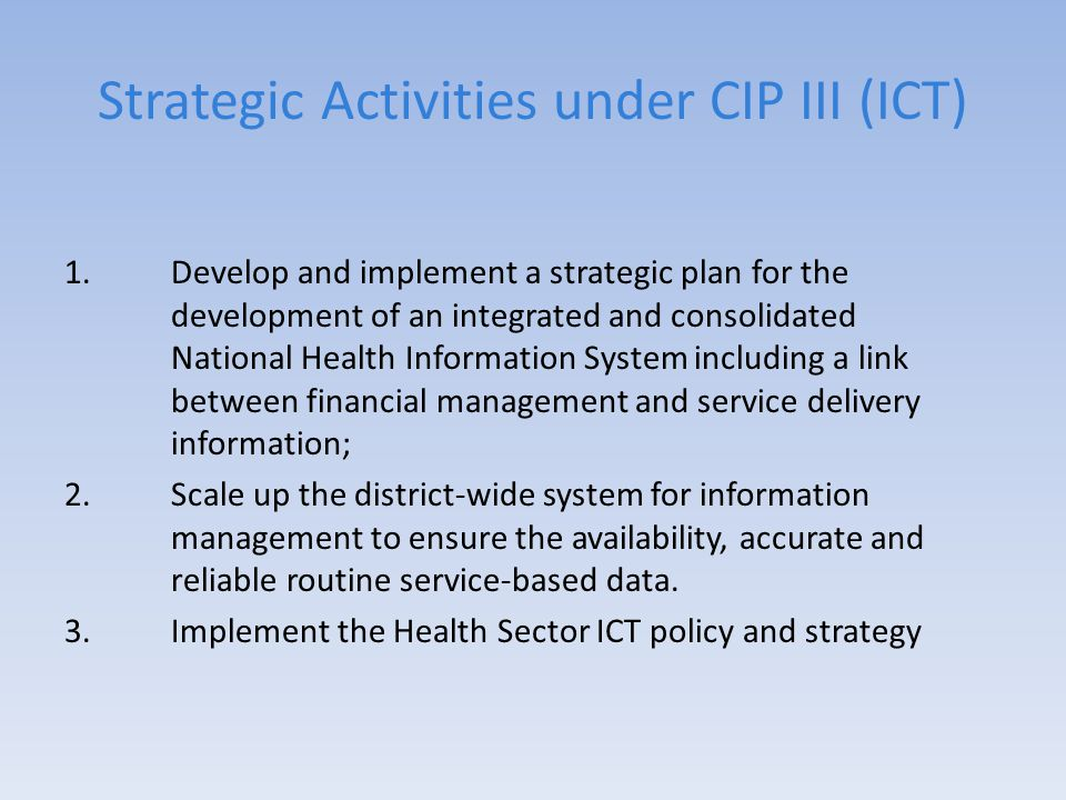 Strategic Activities under CIP III (ICT) 1.Develop and implement a strategic plan for the development of an integrated and consolidated National Health Information System including a link between financial management and service delivery information; 2.Scale up the district-wide system for information management to ensure the availability, accurate and reliable routine service-based data.