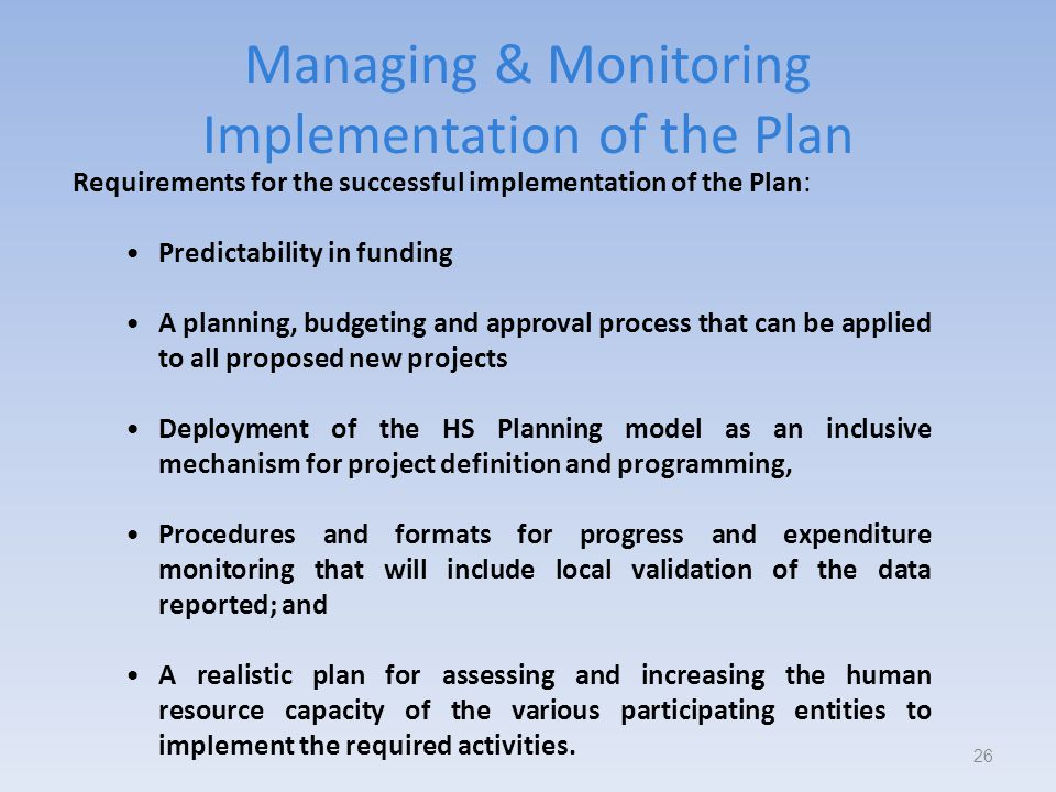 Managing & Monitoring Implementation of the Plan 26 Requirements for the successful implementation of the Plan: Predictability in funding A planning, budgeting and approval process that can be applied to all proposed new projects Deployment of the HS Planning model as an inclusive mechanism for project definition and programming, Procedures and formats for progress and expenditure monitoring that will include local validation of the data reported; and A realistic plan for assessing and increasing the human resource capacity of the various participating entities to implement the required activities.