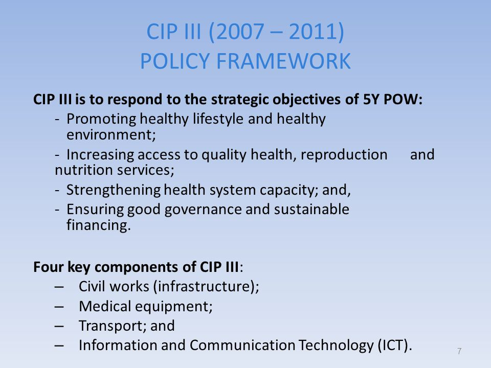 CIP III (2007 – 2011) POLICY FRAMEWORK CIP III is to respond to the strategic objectives of 5Y POW: -Promoting healthy lifestyle and healthy environment; -Increasing access to quality health, reproduction and nutrition services; -Strengthening health system capacity; and, -Ensuring good governance and sustainable financing.