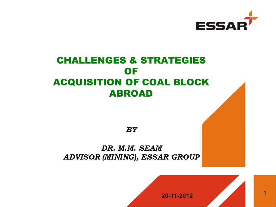 CHALLENGES & STRATEGIES OF ACQUISITION OF COAL BLOCK ABROAD BY DR. M.M. SEAM ADVISOR (MINING), ESSAR GROUP 20-11-2012 1
