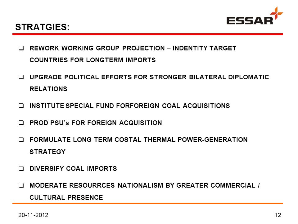 STRATGIES:  REWORK WORKING GROUP PROJECTION – INDENTITY TARGET COUNTRIES FOR LONGTERM IMPORTS  UPGRADE POLITICAL EFFORTS FOR STRONGER BILATERAL DIPLOMATIC RELATIONS  INSTITUTE SPECIAL FUND FORFOREIGN COAL ACQUISITIONS  PROD PSU's FOR FOREIGN ACQUISITION  FORMULATE LONG TERM COSTAL THERMAL POWER-GENERATION STRATEGY  DIVERSIFY COAL IMPORTS  MODERATE RESOURRCES NATIONALISM BY GREATER COMMERCIAL / CULTURAL PRESENCE 20-11-201212