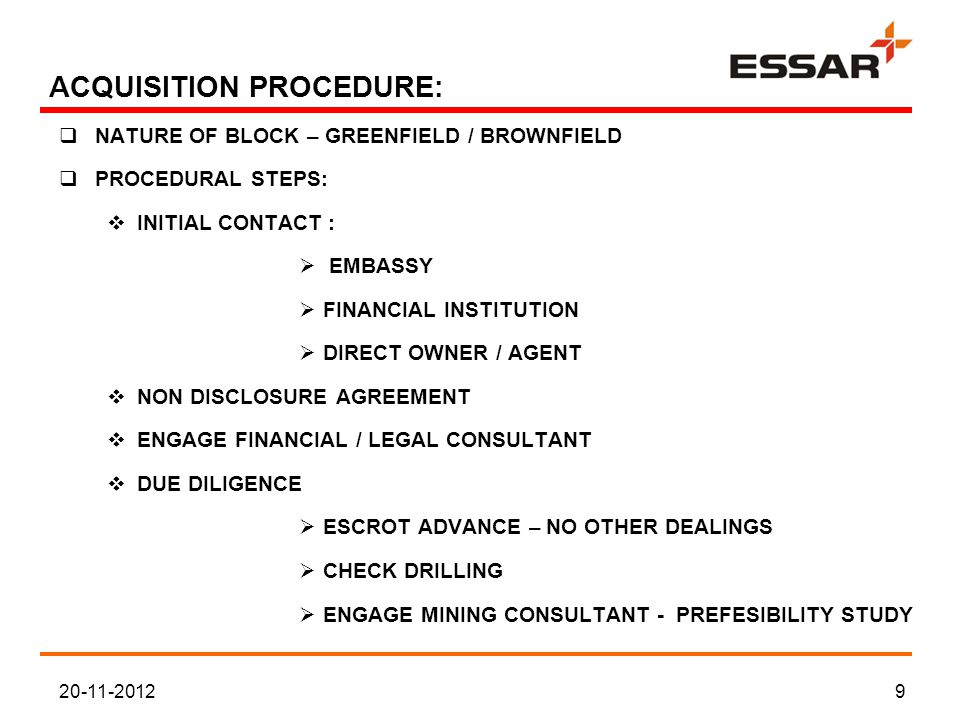 ACQUISITION PROCEDURE:  NATURE OF BLOCK – GREENFIELD / BROWNFIELD  PROCEDURAL STEPS:  INITIAL CONTACT :  EMBASSY  FINANCIAL INSTITUTION  DIRECT OWNER / AGENT  NON DISCLOSURE AGREEMENT  ENGAGE FINANCIAL / LEGAL CONSULTANT  DUE DILIGENCE  ESCROT ADVANCE – NO OTHER DEALINGS  CHECK DRILLING  ENGAGE MINING CONSULTANT - PREFESIBILITY STUDY 20-11-20129