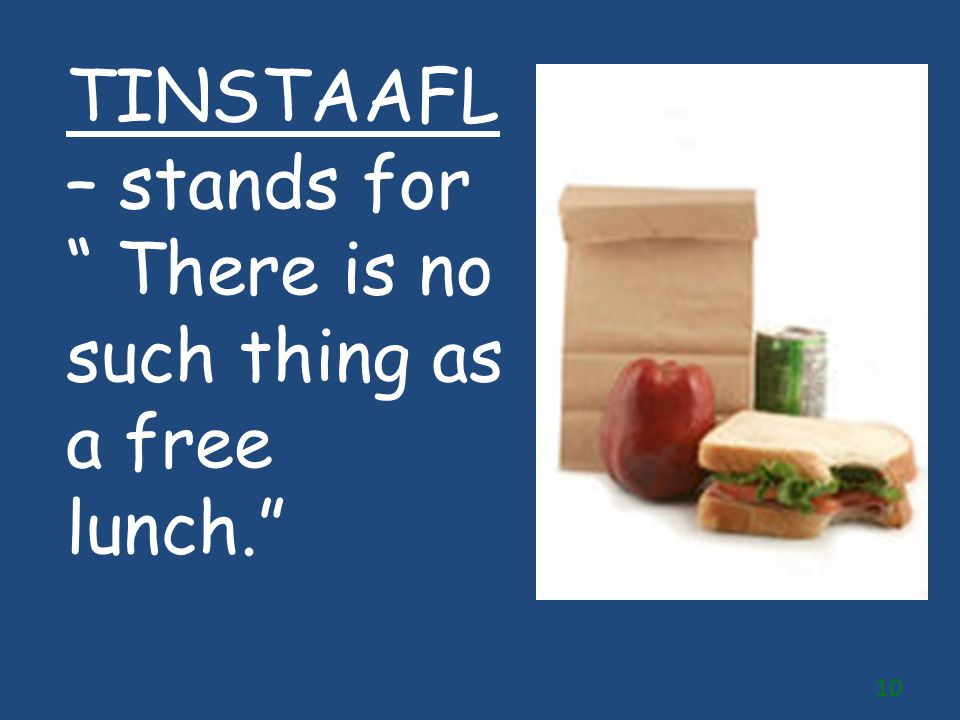 "TINSTAAFL – stands for "" There is no such thing as a free lunch."" 10"
