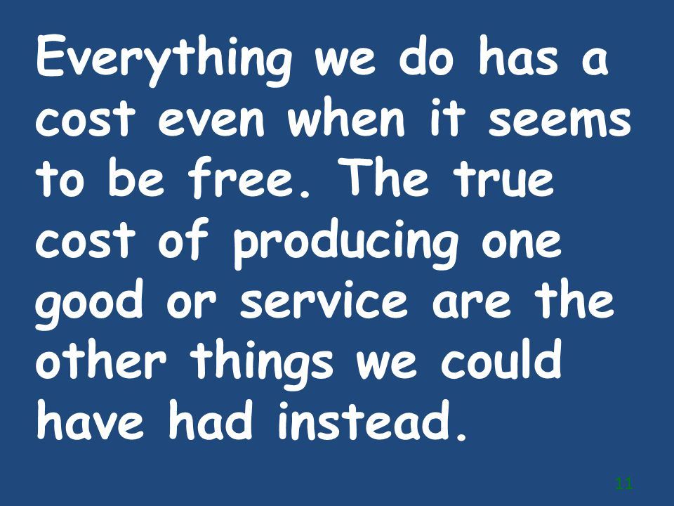 Everything we do has a cost even when it seems to be free. The true cost of producing one good or service are the other things we could have had inste