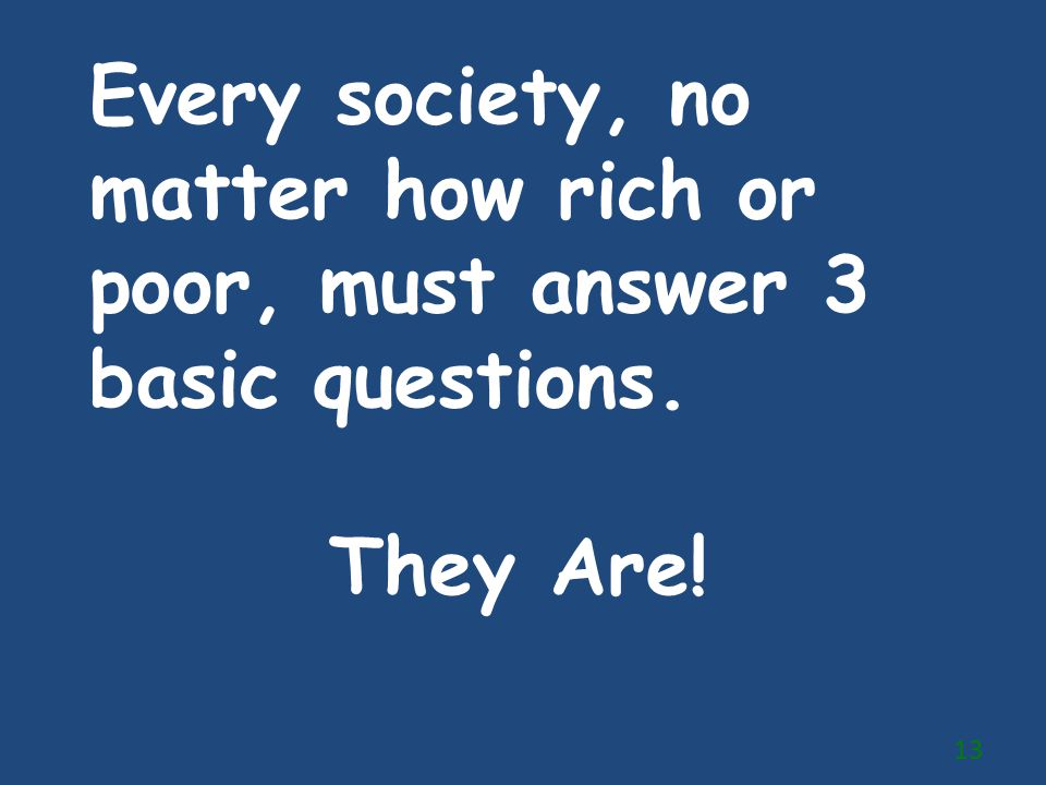 Every society, no matter how rich or poor, must answer 3 basic questions. They Are! 13