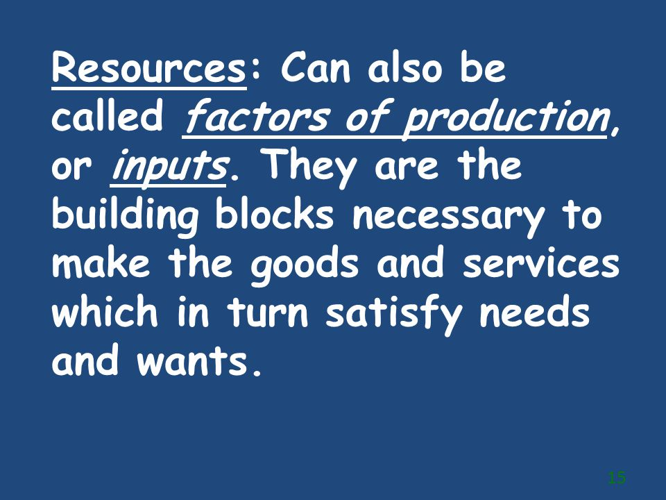 Resources: Can also be called factors of production, or inputs. They are the building blocks necessary to make the goods and services which in turn sa