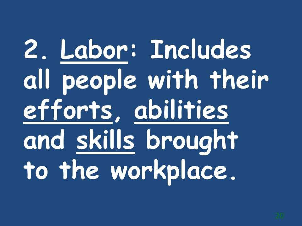 2. Labor: Includes all people with their efforts, abilities and skills brought to the workplace. 20