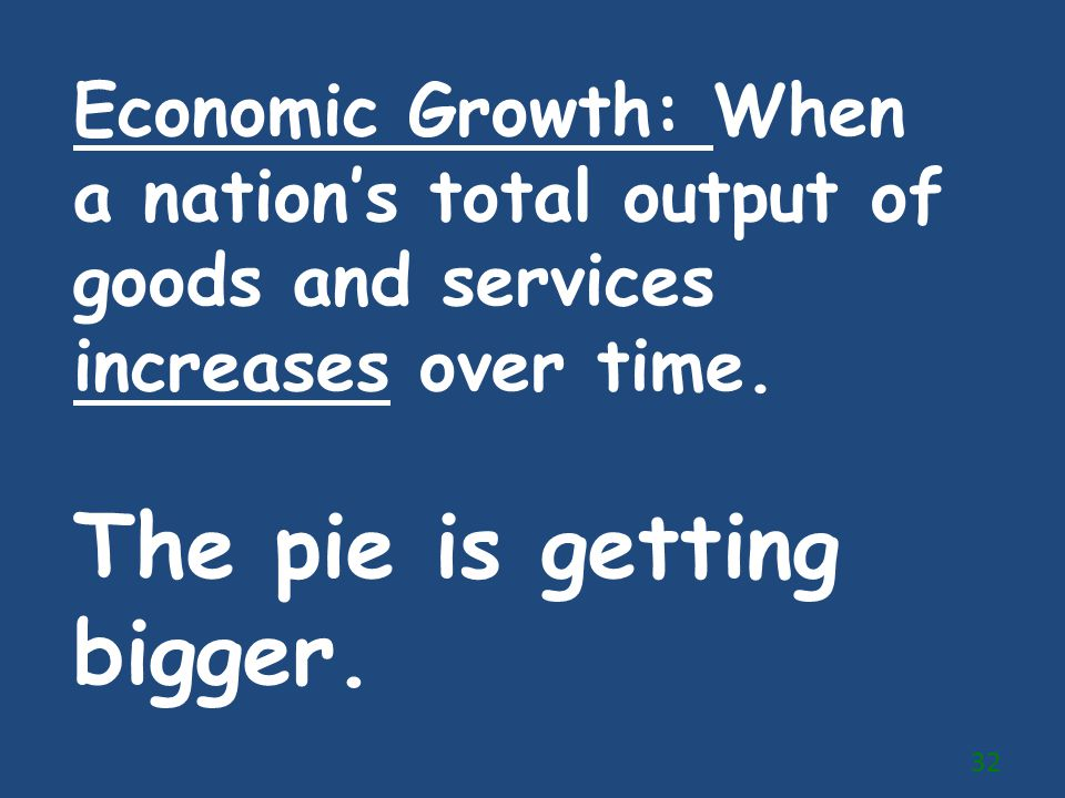 Economic Growth: When a nation's total output of goods and services increases over time. The pie is getting bigger. 32