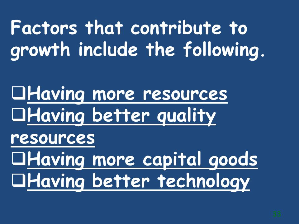 Factors that contribute to growth include the following.  Having more resources  Having better quality resources  Having more capital goods  Havin