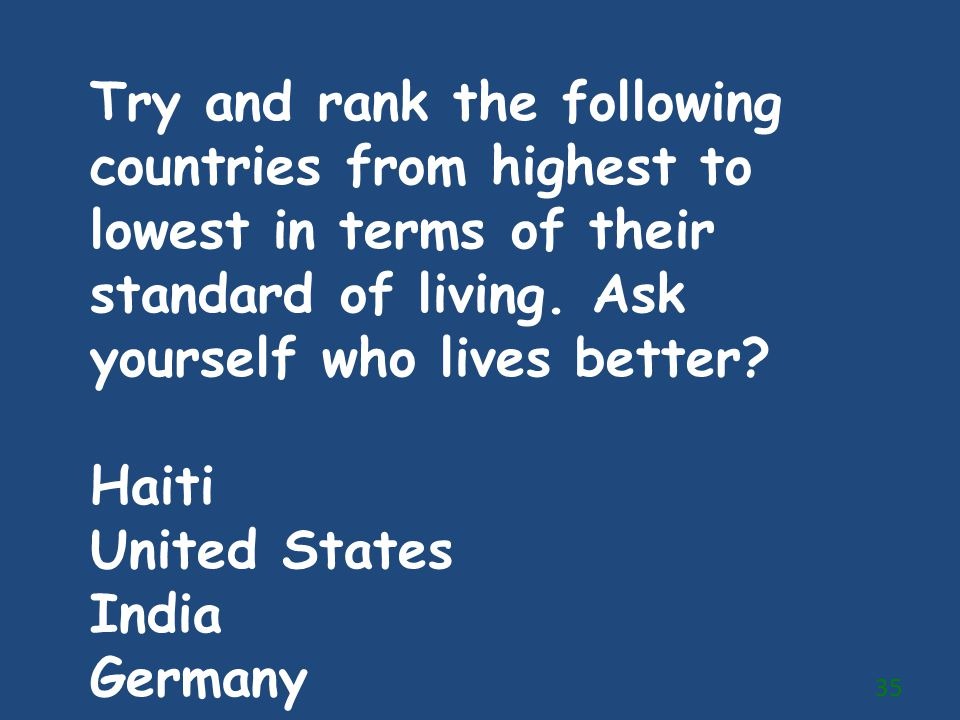 Try and rank the following countries from highest to lowest in terms of their standard of living. Ask yourself who lives better? Haiti United States I