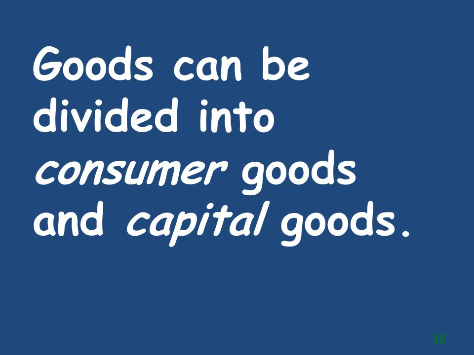 Goods can be divided into consumer goods and capital goods. 38