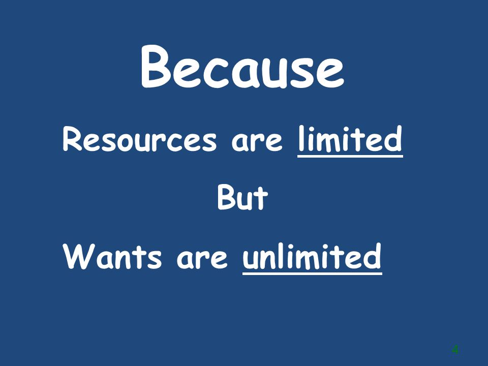 Because Resources are limited But Wants are unlimited 4