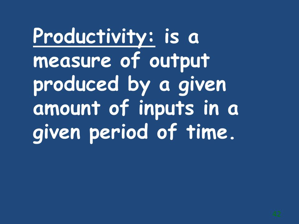 Productivity: is a measure of output produced by a given amount of inputs in a given period of time. 42