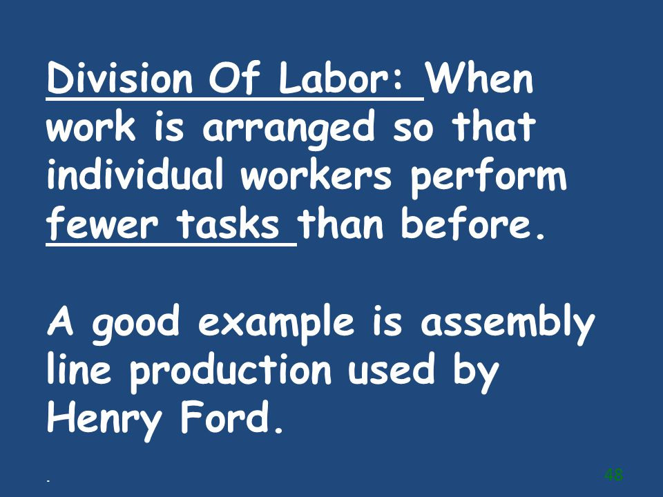 Division Of Labor: When work is arranged so that individual workers perform fewer tasks than before. A good example is assembly line production used b