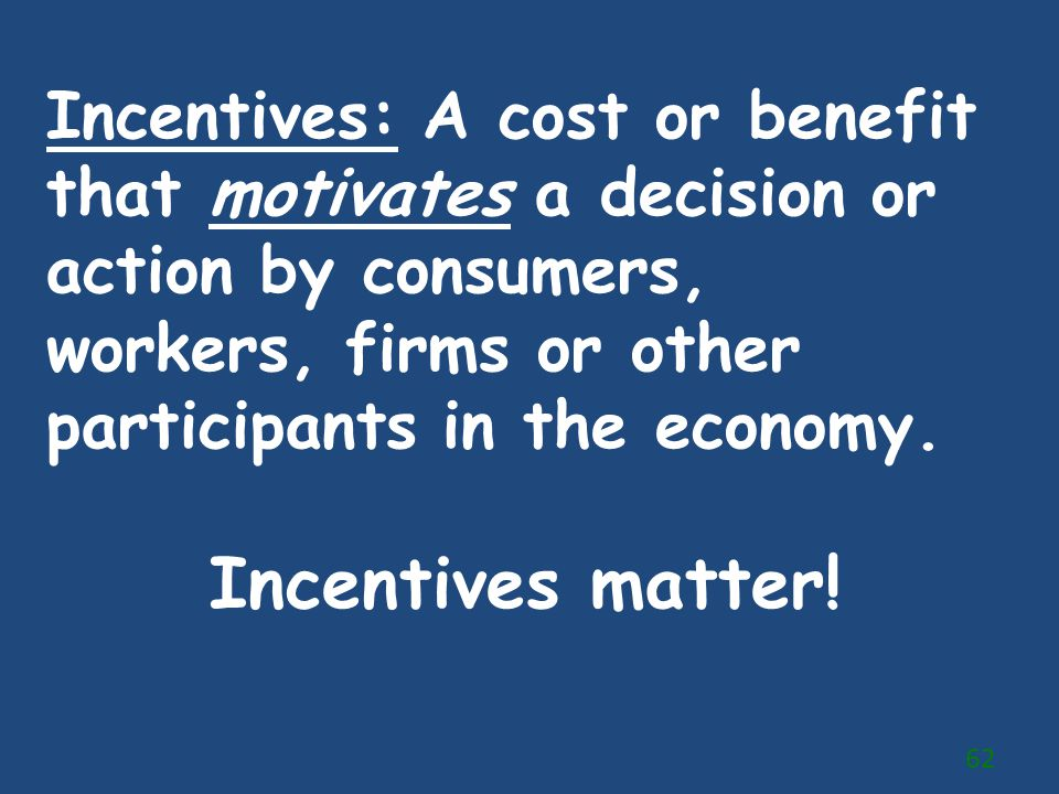 Incentives: A cost or benefit that motivates a decision or action by consumers, workers, firms or other participants in the economy. Incentives matter