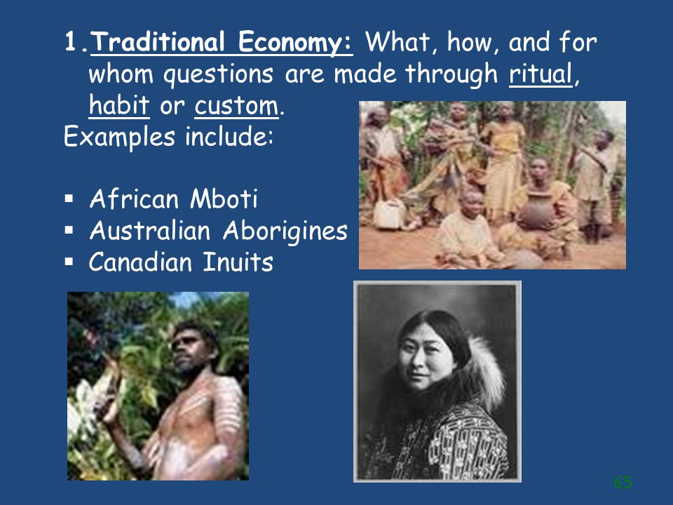 1.Traditional Economy: What, how, and for whom questions are made through ritual, habit or custom. Examples include:  African Mboti  Australian Abor