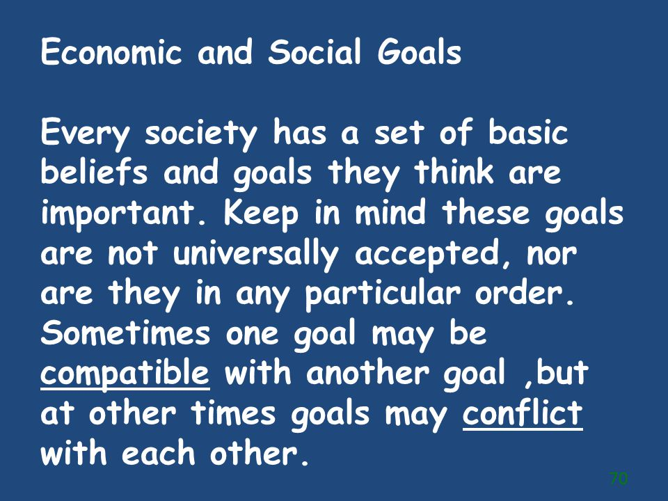 Economic and Social Goals Every society has a set of basic beliefs and goals they think are important. Keep in mind these goals are not universally ac