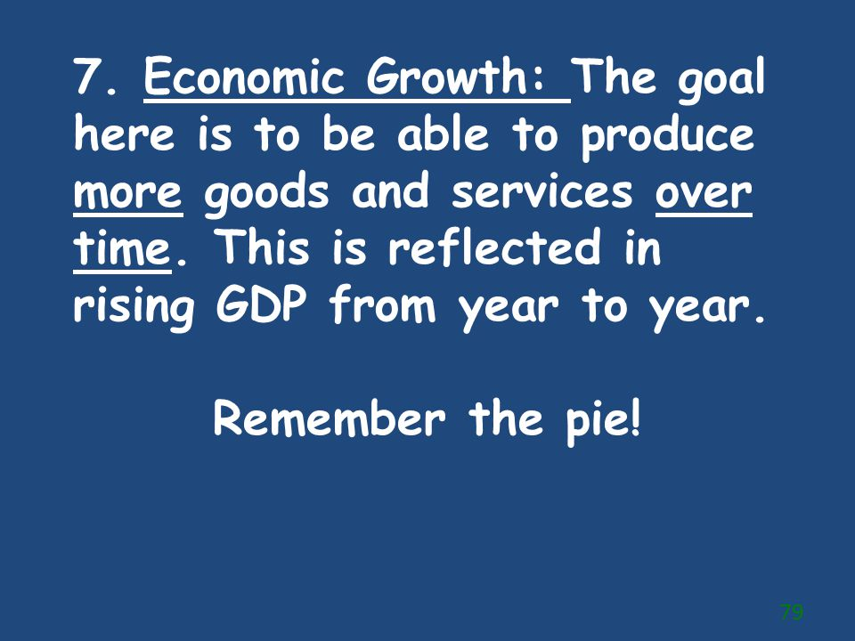 7. Economic Growth: The goal here is to be able to produce more goods and services over time. This is reflected in rising GDP from year to year. Remem