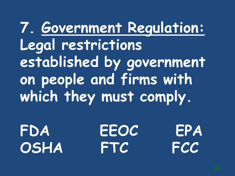 7. Government Regulation: Legal restrictions established by government on people and firms with which they must comply. FDA EEOC EPA OSHA FTC FCC 86