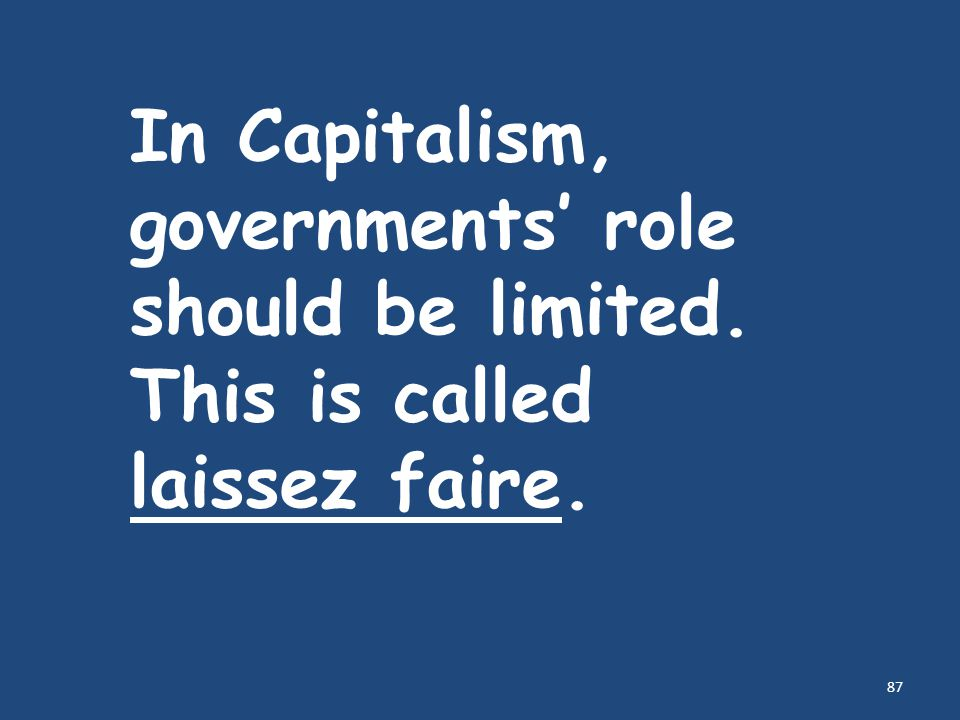 87 In Capitalism, governments' role should be limited. This is called laissez faire.