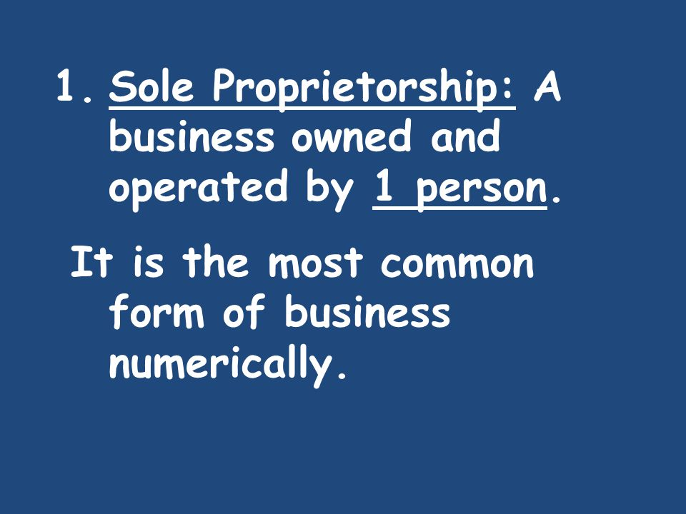 1.Sole Proprietorship: A business owned and operated by 1 person. It is the most common form of business numerically.