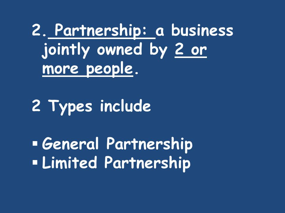 2. Partnership: a business jointly owned by 2 or more people. 2 Types include  General Partnership  Limited Partnership