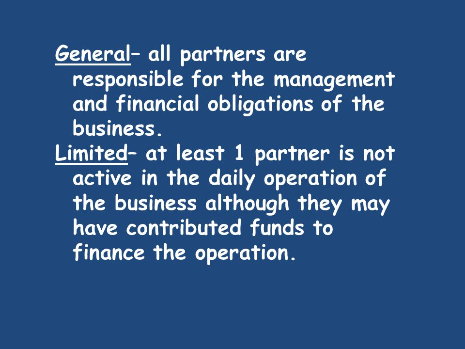 General– all partners are responsible for the management and financial obligations of the business. Limited– at least 1 partner is not active in the d