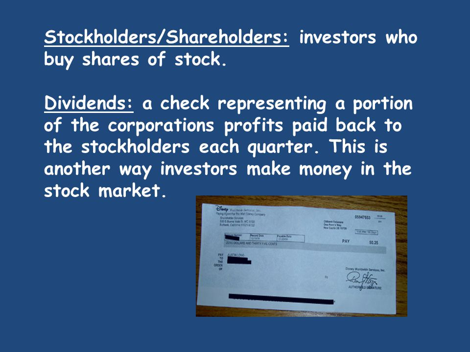 Stockholders/Shareholders: investors who buy shares of stock. Dividends: a check representing a portion of the corporations profits paid back to the s