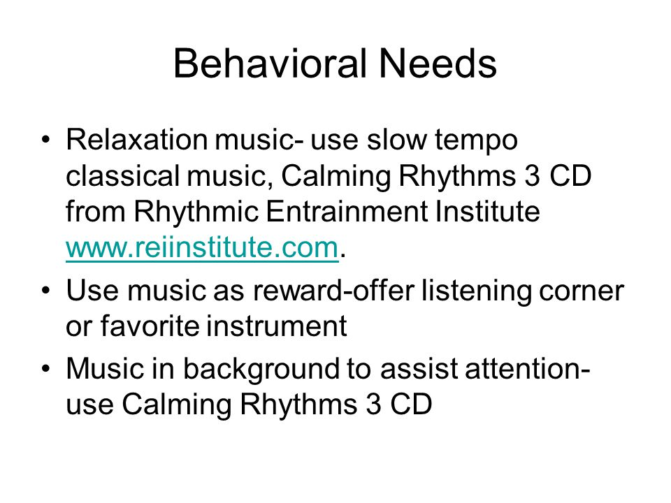Behavioral Needs Relaxation music- use slow tempo classical music, Calming Rhythms 3 CD from Rhythmic Entrainment Institute www.reiinstitute.com.