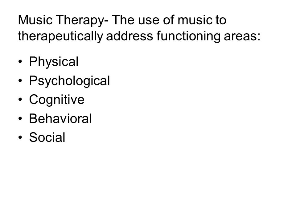 Music Therapy- The use of music to therapeutically address functioning areas: Physical Psychological Cognitive Behavioral Social