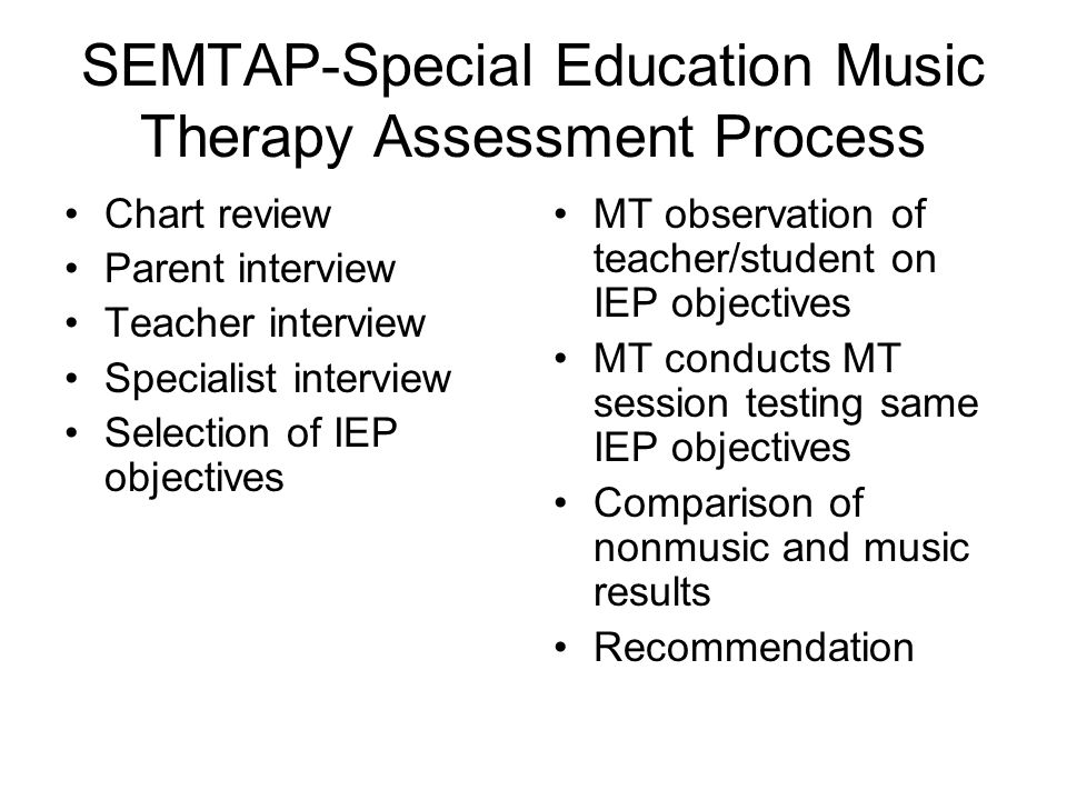 SEMTAP-Special Education Music Therapy Assessment Process Chart review Parent interview Teacher interview Specialist interview Selection of IEP objectives MT observation of teacher/student on IEP objectives MT conducts MT session testing same IEP objectives Comparison of nonmusic and music results Recommendation