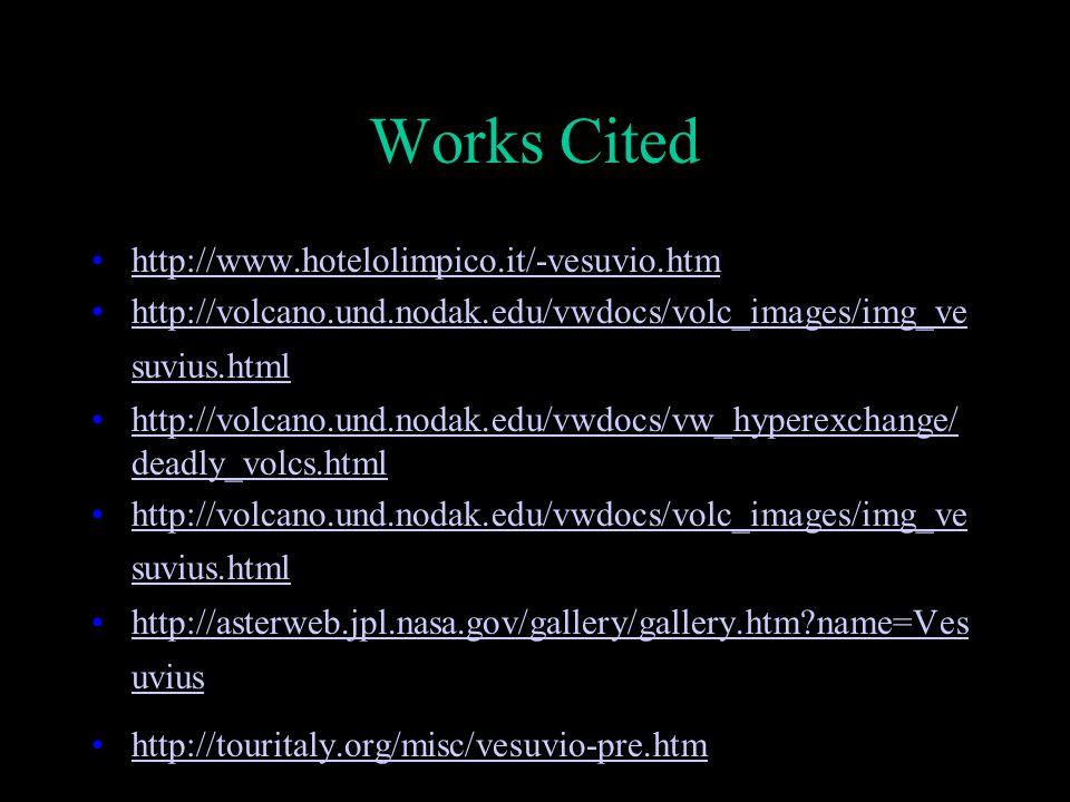 Works Cited http://www.hotelolimpico.it/-vesuvio.htm http://volcano.und.nodak.edu/vwdocs/volc_images/img_ve suvius.htmlhttp://volcano.und.nodak.edu/vwdocs/volc_images/img_ve suvius.html http://volcano.und.nodak.edu/vwdocs/vw_hyperexchange/ deadly_volcs.htmlhttp://volcano.und.nodak.edu/vwdocs/vw_hyperexchange/ deadly_volcs.html http://volcano.und.nodak.edu/vwdocs/volc_images/img_ve suvius.htmlhttp://volcano.und.nodak.edu/vwdocs/volc_images/img_ve suvius.html http://asterweb.jpl.nasa.gov/gallery/gallery.htm name=Ves uviushttp://asterweb.jpl.nasa.gov/gallery/gallery.htm name=Ves uvius http://touritaly.org/misc/vesuvio-pre.htm