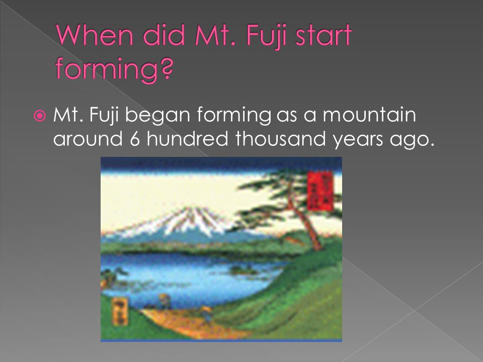  Mt. Fuji began forming as a mountain around 6 hundred thousand years ago.