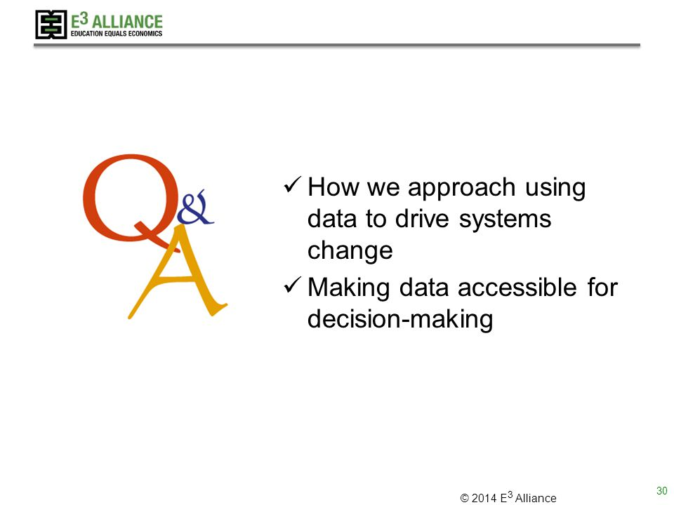 © 2014 E 3 Alliance How we approach using data to drive systems change Making data accessible for decision-making 30
