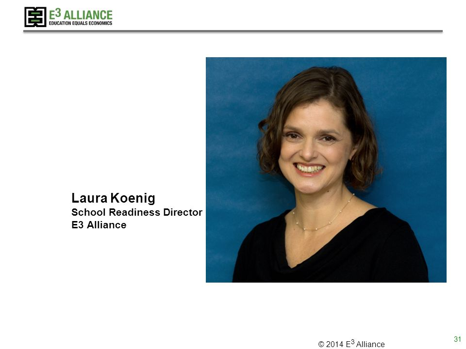 © 2014 E 3 Alliance Laura Koenig School Readiness Director E3 Alliance 31
