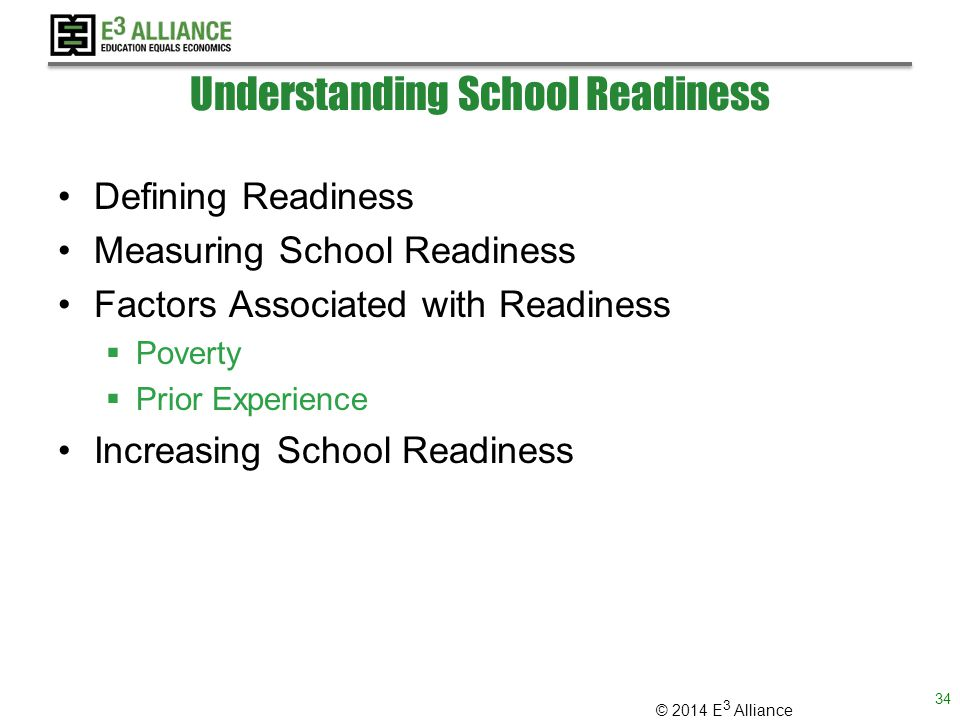 © 2014 E 3 Alliance Understanding School Readiness Defining Readiness Measuring School Readiness Factors Associated with Readiness  Poverty  Prior Experience Increasing School Readiness 34
